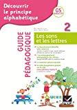 Découvrir le principe alphabétique. 2. Les sons et les lettres. Guide pédagogique