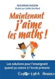 Maintenant, j'aime les maths ! - Les solutions pour l'enseignant quand ça coince en primaire