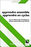 Apprendre ensemble, apprendre en cycles : avec la maison des trois espaces, classes maternelles et primaires