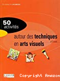 50 activités autour des techniques en arts visuels à l'école