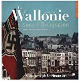 La Wallonie sous l'Occupation : 1940-1945
