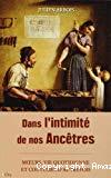 Dans l'intimité de nos ancêtres : moeurs, vie quotidienne et coutumes d'autrefois