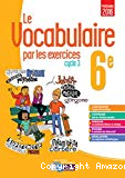 Le vocabulaire par les exercices, 6e, cycle 3