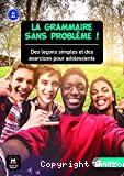 La grammaire sans problème ! : des leçons simples et des exercices pour adolescents, A1-A2